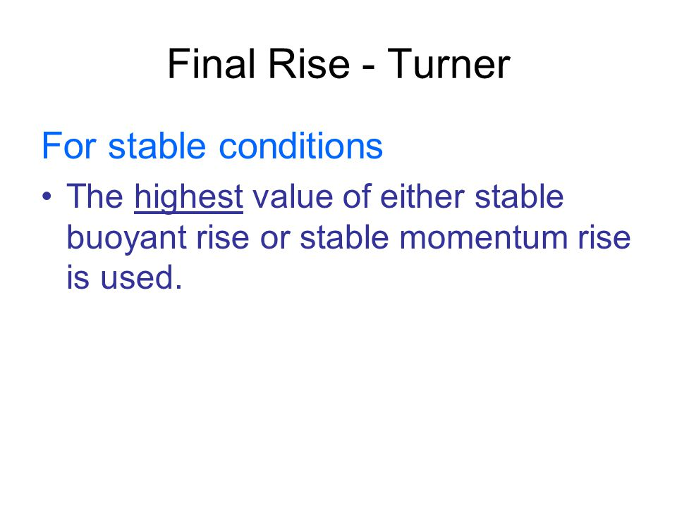 Final Rise - Turner For stable conditions The highest value of either stable buoyant rise or stable momentum rise is used.