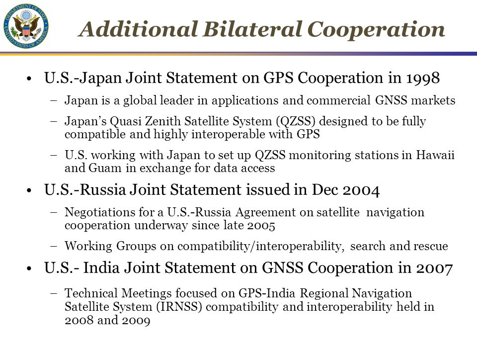 10 Additional Bilateral Cooperation U.S.-Japan Joint Statement on GPS Cooperation in 1998 –Japan is a global leader in applications and commercial GNSS markets –Japan's Quasi Zenith Satellite System (QZSS) designed to be fully compatible and highly interoperable with GPS –U.S.