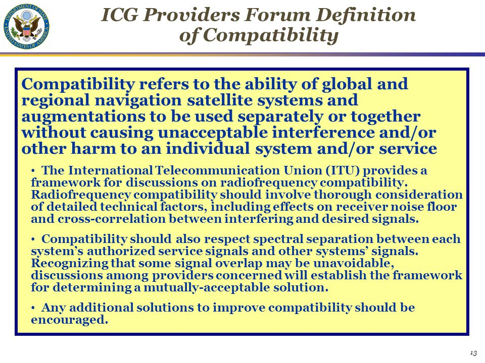 13 ICG Providers Forum Definition of Compatibility Compatibility refers to the ability of global and regional navigation satellite systems and augmentations to be used separately or together without causing unacceptable interference and/or other harm to an individual system and/or service The International Telecommunication Union (ITU) provides a framework for discussions on radiofrequency compatibility.