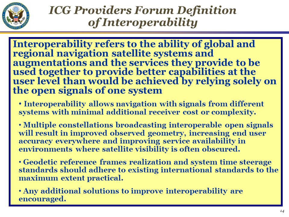 14 ICG Providers Forum Definition of Interoperability Interoperability refers to the ability of global and regional navigation satellite systems and augmentations and the services they provide to be used together to provide better capabilities at the user level than would be achieved by relying solely on the open signals of one system Interoperability allows navigation with signals from different systems with minimal additional receiver cost or complexity.