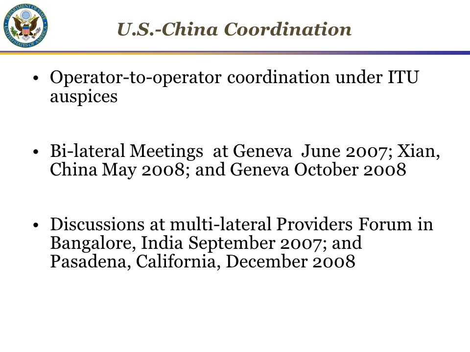 U.S.-China Coordination Operator-to-operator coordination under ITU auspices Bi-lateral Meetings at Geneva June 2007; Xian, China May 2008; and Geneva October 2008 Discussions at multi-lateral Providers Forum in Bangalore, India September 2007; and Pasadena, California, December 2008