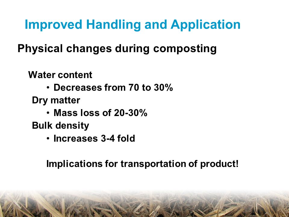 Physical changes during composting Water content Decreases from 70 to 30% Dry matter Mass loss of 20-30% Bulk density Increases 3-4 fold Implications for transportation of product!