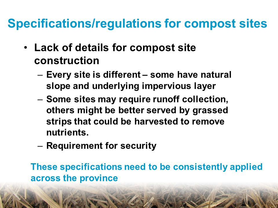 Specifications/regulations for compost sites Lack of details for compost site construction –Every site is different – some have natural slope and underlying impervious layer –Some sites may require runoff collection, others might be better served by grassed strips that could be harvested to remove nutrients.