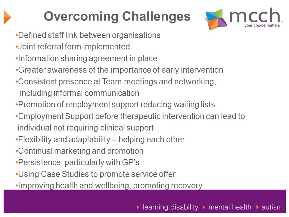 Overcoming Challenges Defined staff link between organisations Joint referral form implemented Information sharing agreement in place Greater awareness of the importance of early intervention Consistent presence at Team meetings and networking, including informal communication Promotion of employment support reducing waiting lists Employment Support before therapeutic intervention can lead to individual not requiring clinical support Flexibility and adaptability – helping each other Continual marketing and promotion Persistence, particularly with GP's Using Case Studies to promote service offer Improving health and wellbeing, promoting recovery