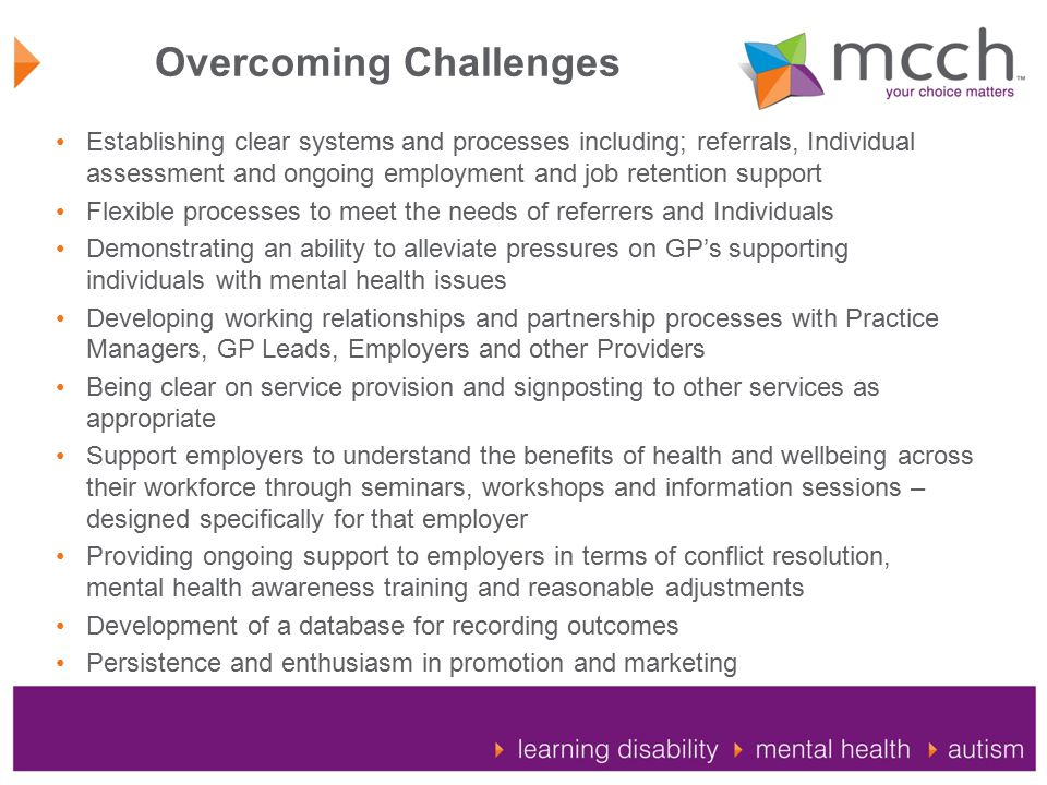 Overcoming Challenges Establishing clear systems and processes including; referrals, Individual assessment and ongoing employment and job retention support Flexible processes to meet the needs of referrers and Individuals Demonstrating an ability to alleviate pressures on GP's supporting individuals with mental health issues Developing working relationships and partnership processes with Practice Managers, GP Leads, Employers and other Providers Being clear on service provision and signposting to other services as appropriate Support employers to understand the benefits of health and wellbeing across their workforce through seminars, workshops and information sessions – designed specifically for that employer Providing ongoing support to employers in terms of conflict resolution, mental health awareness training and reasonable adjustments Development of a database for recording outcomes Persistence and enthusiasm in promotion and marketing