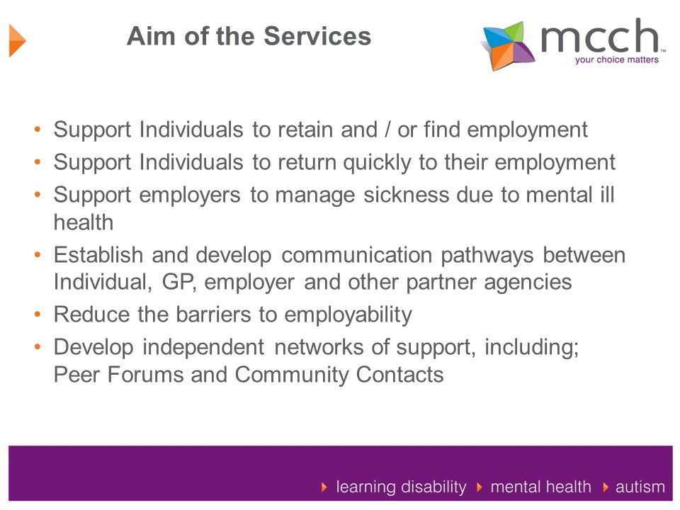 Aim of the Services Support Individuals to retain and / or find employment Support Individuals to return quickly to their employment Support employers to manage sickness due to mental ill health Establish and develop communication pathways between Individual, GP, employer and other partner agencies Reduce the barriers to employability Develop independent networks of support, including; Peer Forums and Community Contacts