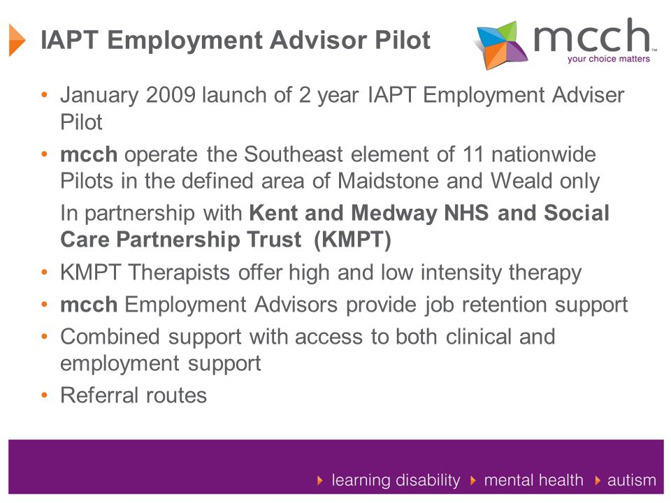 IAPT Employment Advisor Pilot January 2009 launch of 2 year IAPT Employment Adviser Pilot mcch operate the Southeast element of 11 nationwide Pilots in the defined area of Maidstone and Weald only In partnership with Kent and Medway NHS and Social Care Partnership Trust (KMPT) KMPT Therapists offer high and low intensity therapy mcch Employment Advisors provide job retention support Combined support with access to both clinical and employment support Referral routes