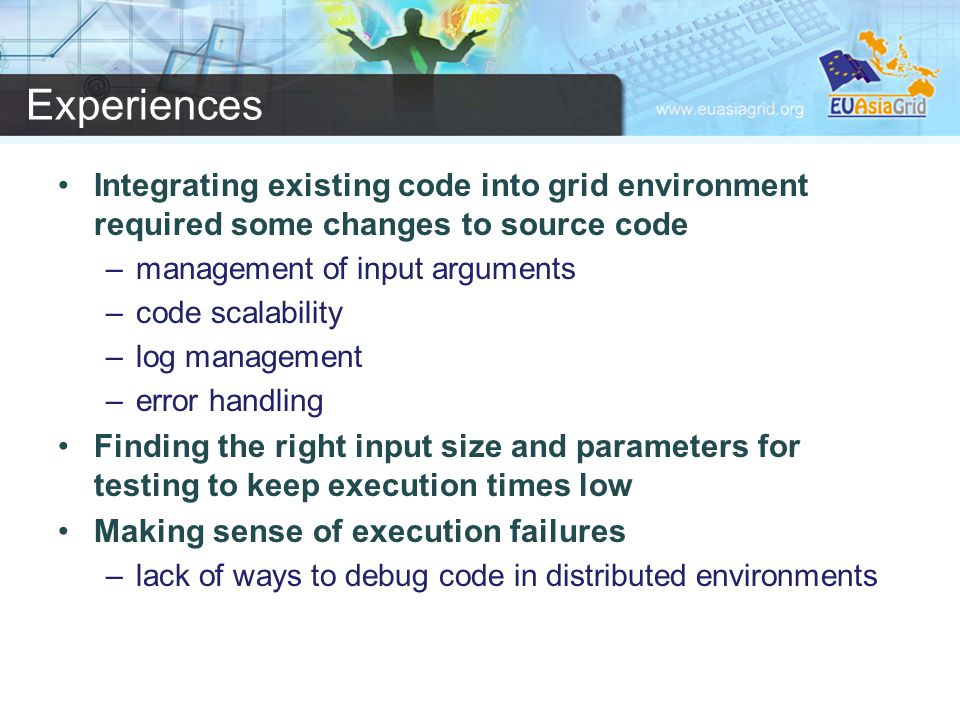 Experiences Integrating existing code into grid environment required some changes to source code –management of input arguments –code scalability –log management –error handling Finding the right input size and parameters for testing to keep execution times low Making sense of execution failures –lack of ways to debug code in distributed environments