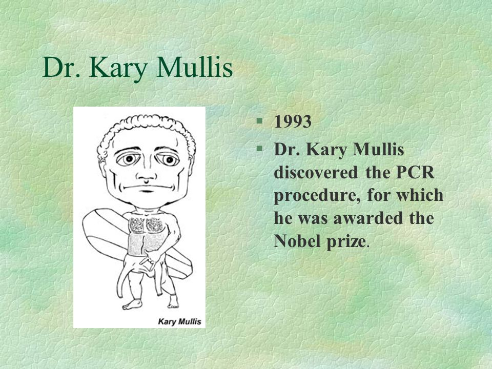 Dr. Kary Mullis §1993 §Dr. Kary Mullis discovered the PCR procedure, for which he was awarded the Nobel prize.