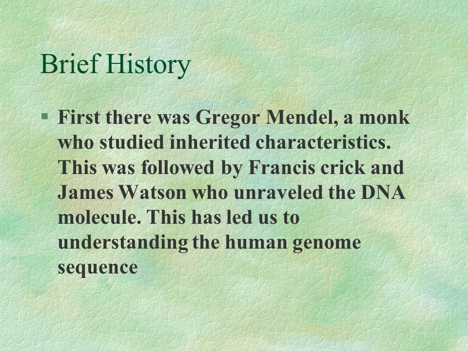 Brief History §First there was Gregor Mendel, a monk who studied inherited characteristics. This was followed by Francis crick and James Watson who un
