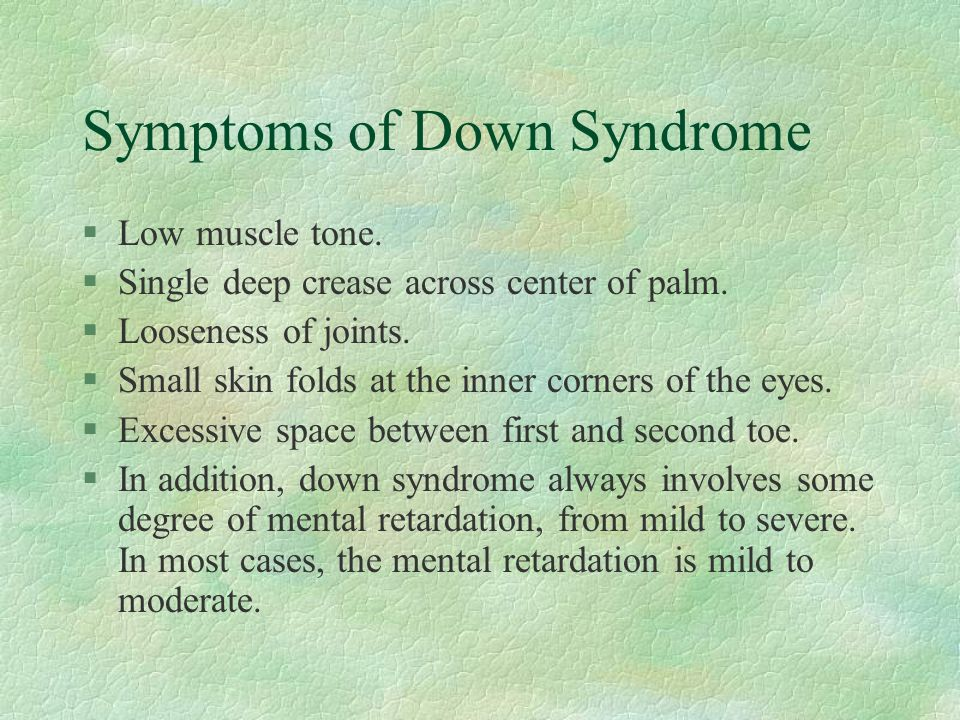 Symptoms of Down Syndrome §Low muscle tone. §Single deep crease across center of palm. §Looseness of joints. §Small skin folds at the inner corners of
