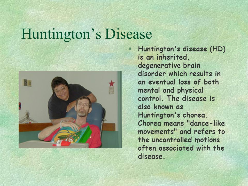 Huntington's Disease §Huntington's disease (HD) is an inherited, degenerative brain disorder which results in an eventual loss of both mental and phys