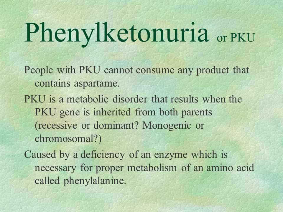 Phenylketonuria or PKU People with PKU cannot consume any product that contains aspartame. PKU is a metabolic disorder that results when the PKU gene