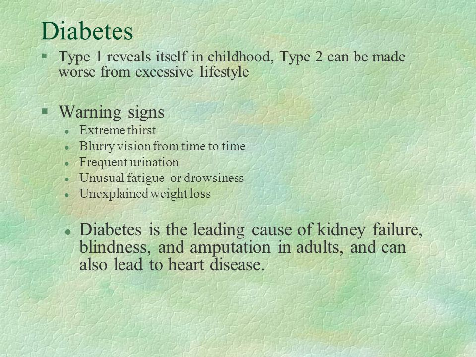 Diabetes §Type 1 reveals itself in childhood, Type 2 can be made worse from excessive lifestyle §Warning signs l Extreme thirst l Blurry vision from t