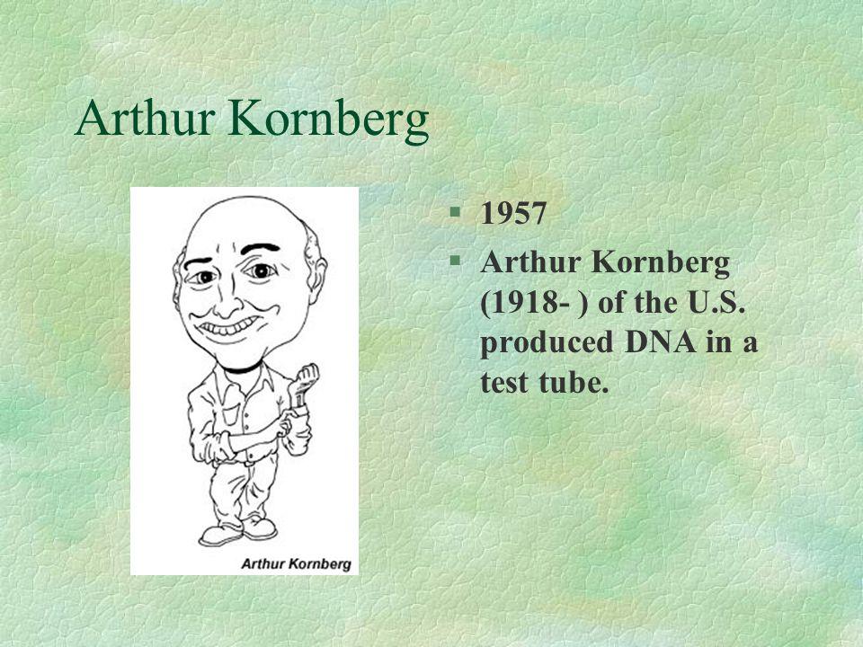 Arthur Kornberg §1957 §Arthur Kornberg (1918- ) of the U.S. produced DNA in a test tube.