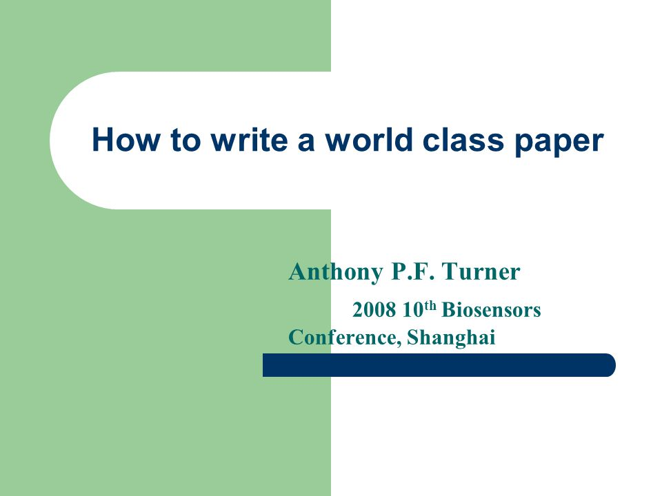 How to write a world class paper Anthony P.F. Turner 2008 10 th Biosensors Conference, Shanghai