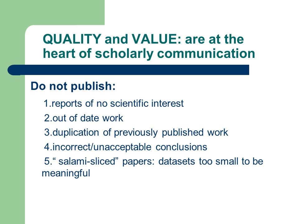 QUALITY and VALUE: are at the heart of scholarly communication Do not publish: 1.reports of no scientific interest 2.out of date work 3.duplication of