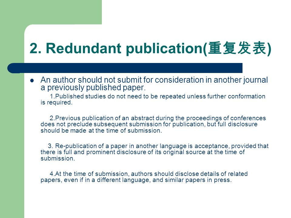 2. Redundant publication( 重复发表 ) An author should not submit for consideration in another journal a previously published paper. 1.Published studies do