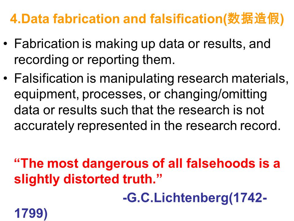 4.Data fabrication and falsification( 数据造假 ) Fabrication is making up data or results, and recording or reporting them. Falsification is manipulating