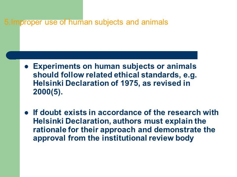 5.Improper use of human subjects and animals Experiments on human subjects or animals should follow related ethical standards, e.g. Helsinki Declarati