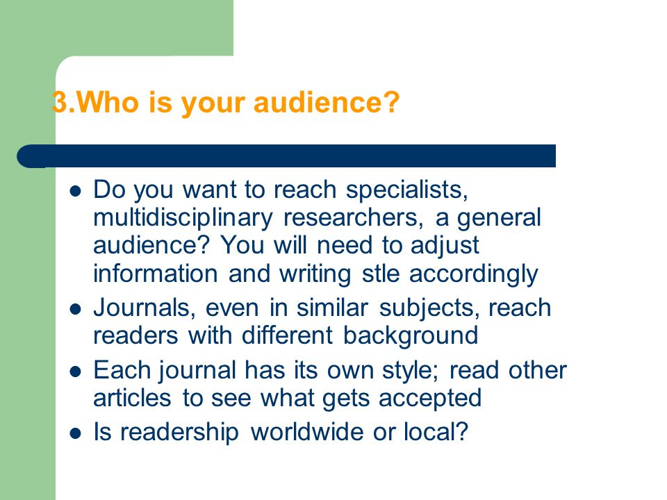 3.Who is your audience? Do you want to reach specialists, multidisciplinary researchers, a general audience? You will need to adjust information and w
