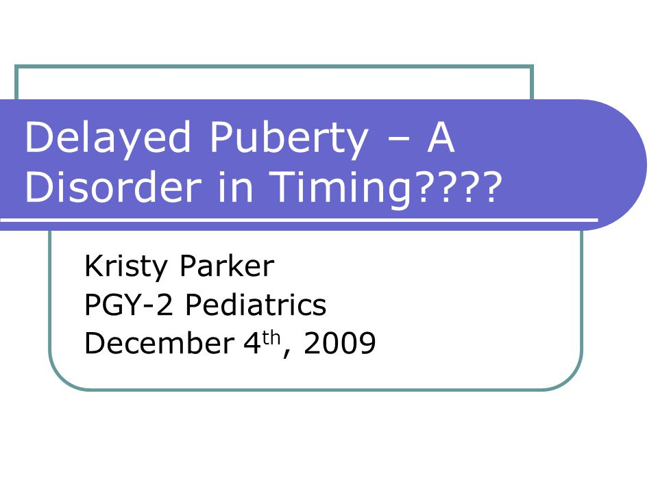 Delayed Puberty – A Disorder in Timing???? Kristy Parker PGY-2 Pediatrics December 4 th, 2009