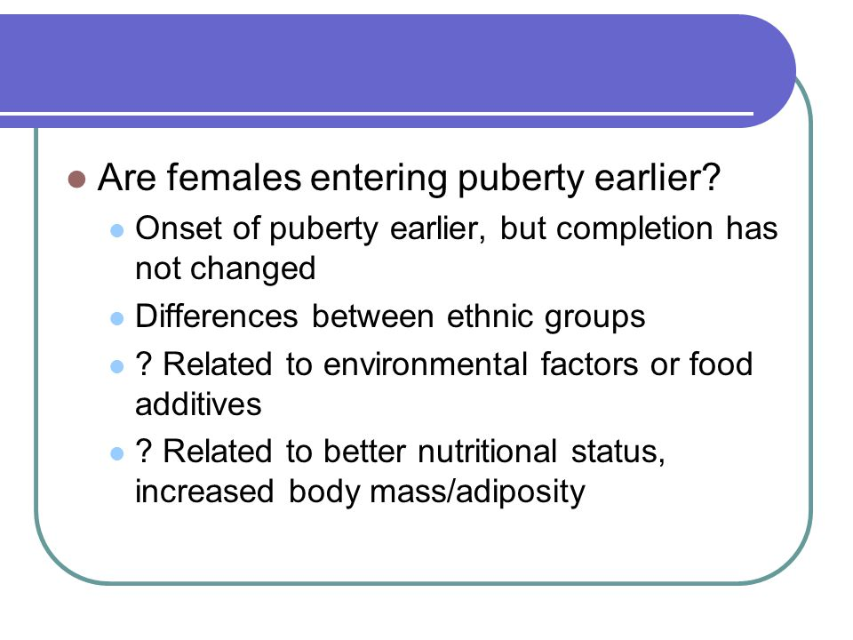 Are females entering puberty earlier? Onset of puberty earlier, but completion has not changed Differences between ethnic groups ? Related to environm