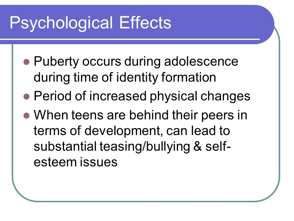 Psychological Effects Puberty occurs during adolescence during time of identity formation Period of increased physical changes When teens are behind t