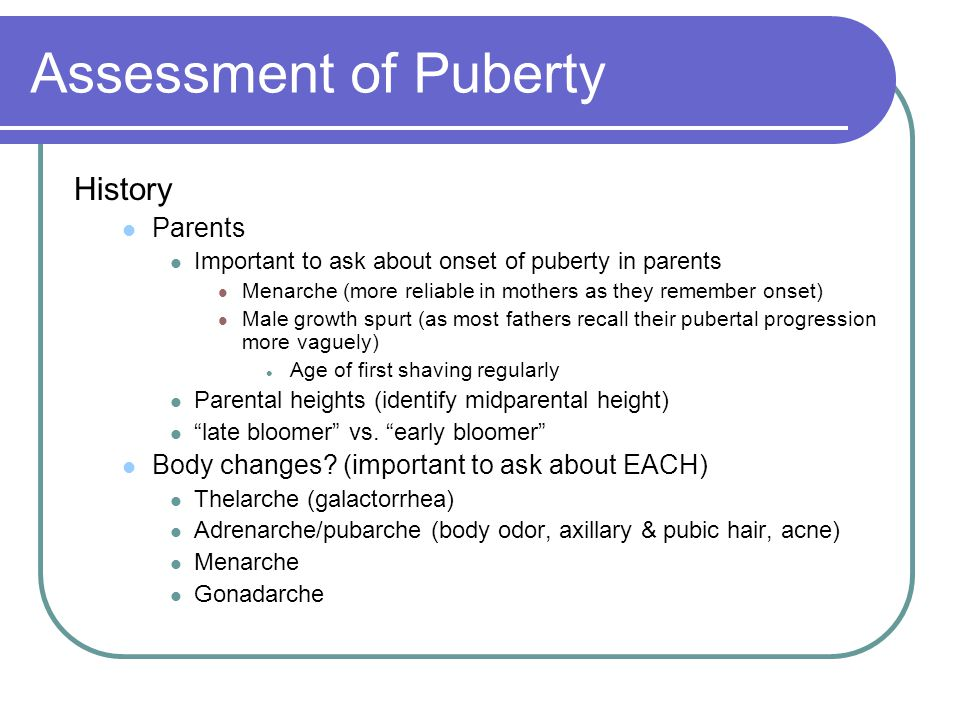 Assessment of Puberty History Parents Important to ask about onset of puberty in parents Menarche (more reliable in mothers as they remember onset) Ma