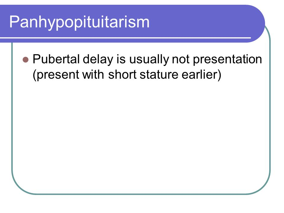 Panhypopituitarism Pubertal delay is usually not presentation (present with short stature earlier)