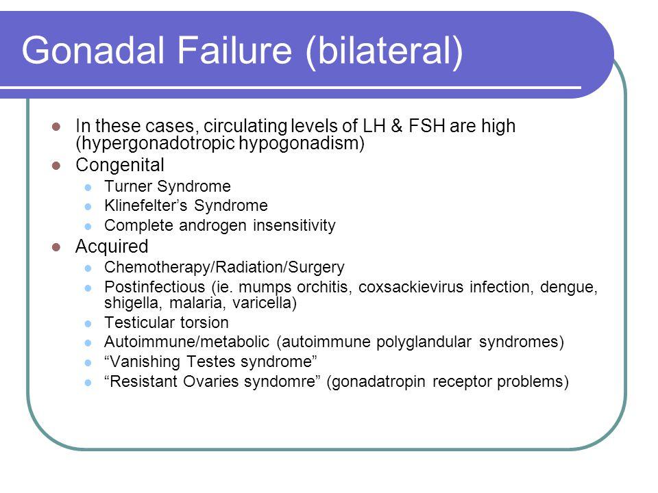 Gonadal Failure (bilateral) In these cases, circulating levels of LH & FSH are high (hypergonadotropic hypogonadism) Congenital Turner Syndrome Klinef