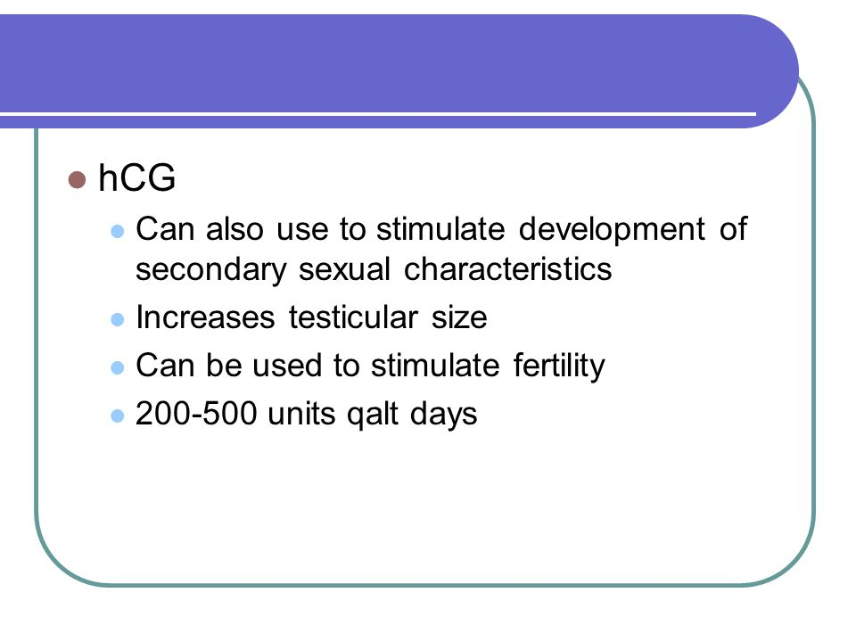 hCG Can also use to stimulate development of secondary sexual characteristics Increases testicular size Can be used to stimulate fertility 200-500 uni