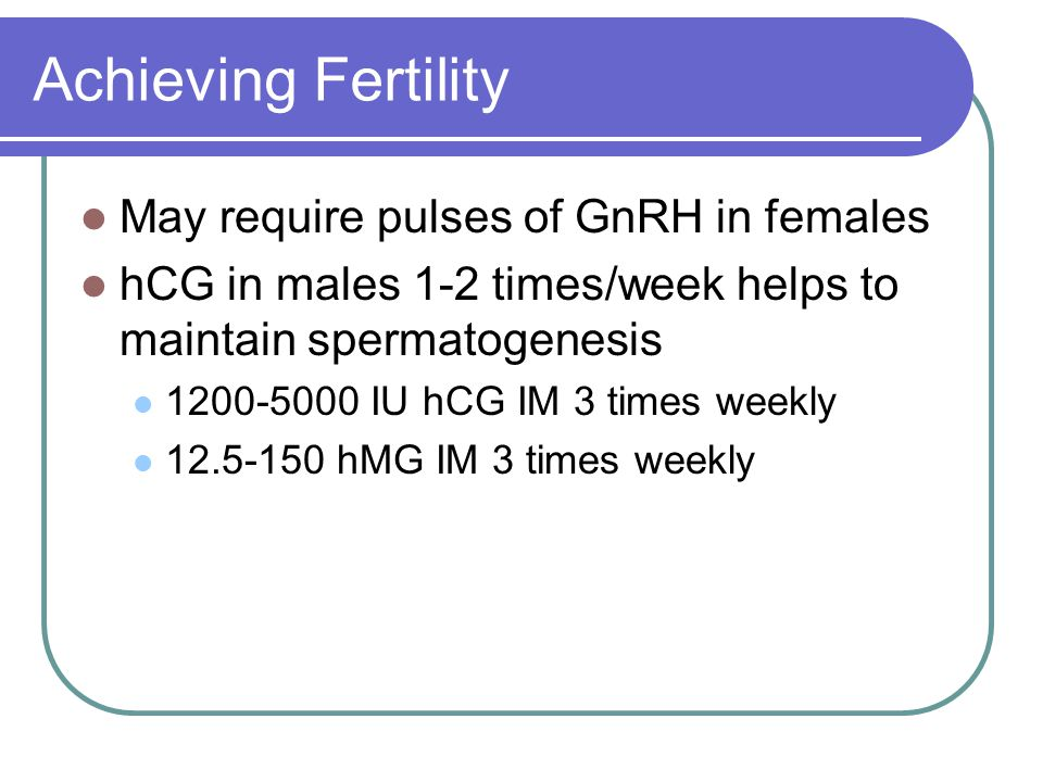 Achieving Fertility May require pulses of GnRH in females hCG in males 1-2 times/week helps to maintain spermatogenesis 1200-5000 IU hCG IM 3 times we