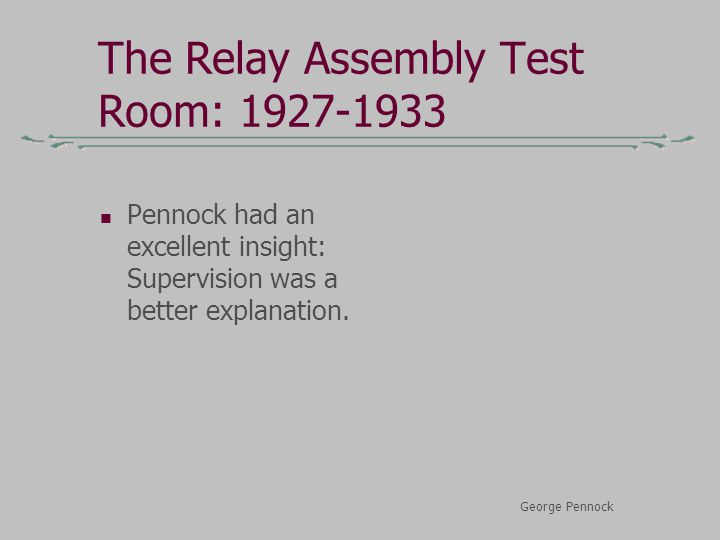 The Relay Assembly Test Room: 1927-1933 Pennock had an excellent insight: Supervision was a better explanation. George Pennock