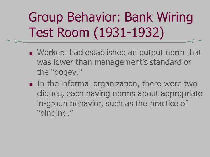 "Group Behavior: Bank Wiring Test Room (1931-1932) Workers had established an output norm that was lower than management's standard or the ""bogey."" In"