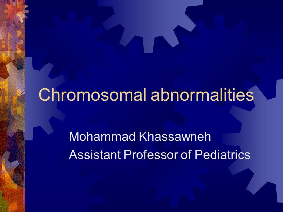 Chromosomal abnormalities Mohammad Khassawneh Assistant Professor of Pediatrics