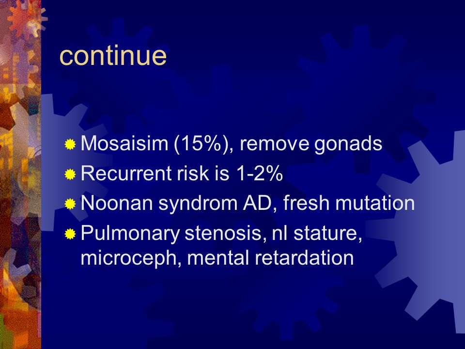 continue  Mosaisim (15%), remove gonads  Recurrent risk is 1-2%  Noonan syndrom AD, fresh mutation  Pulmonary stenosis, nl stature, microceph, men