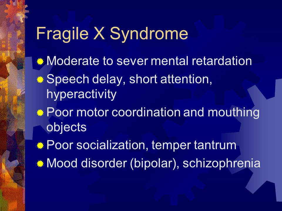 Fragile X Syndrome  Moderate to sever mental retardation  Speech delay, short attention, hyperactivity  Poor motor coordination and mouthing object