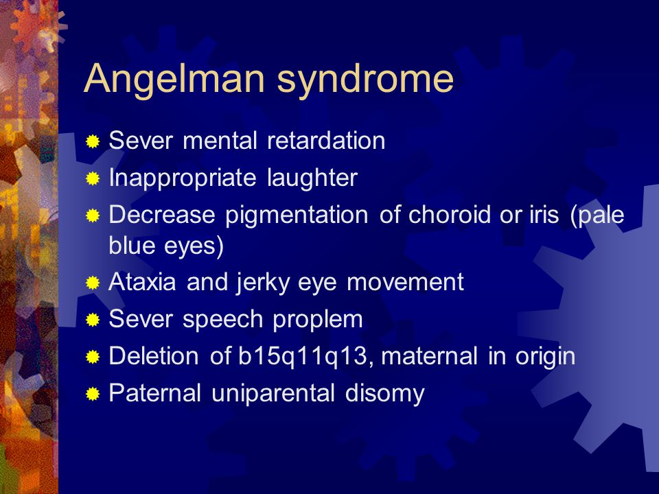 Angelman syndrome  Sever mental retardation  Inappropriate laughter  Decrease pigmentation of choroid or iris (pale blue eyes)  Ataxia and jerky e