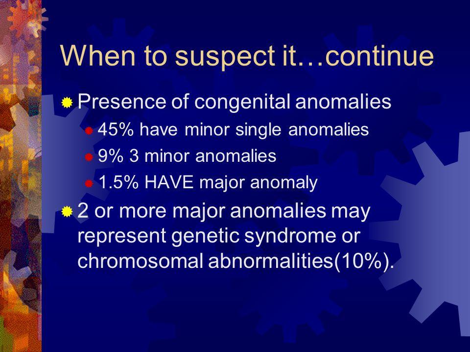 When to suspect it…continue  Presence of congenital anomalies  45% have minor single anomalies  9% 3 minor anomalies  1.5% HAVE major anomaly  2