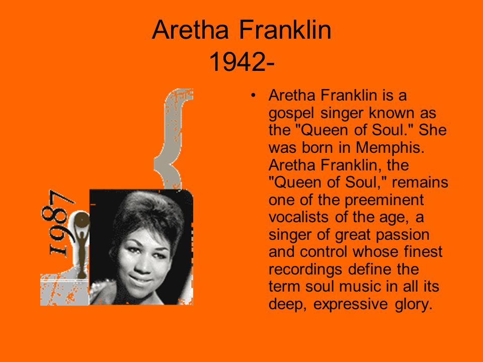Aretha Franklin 1942- Aretha Franklin is a gospel singer known as the Queen of Soul. She was born in Memphis.