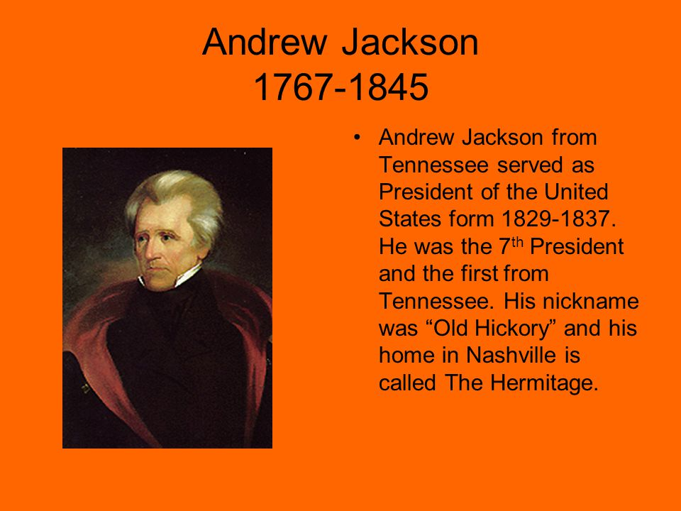 Andrew Jackson 1767-1845 Andrew Jackson from Tennessee served as President of the United States form 1829-1837.