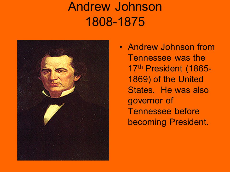 Andrew Johnson 1808-1875 Andrew Johnson from Tennessee was the 17 th President (1865- 1869) of the United States.