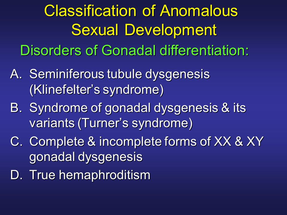 Classification of Anomalous Sexual Development A.Seminiferous tubule dysgenesis (Klinefelter's syndrome) B.Syndrome of gonadal dysgenesis & its varian