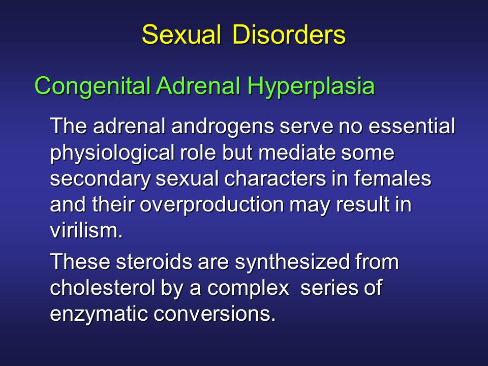 Sexual Disorders The adrenal androgens serve no essential physiological role but mediate some secondary sexual characters in females and their overpro