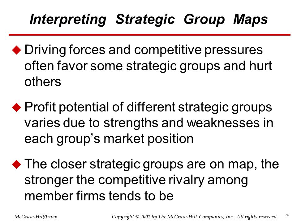 26 © 2001 by The McGraw-Hill Companies, Inc. All rights reserved. McGraw-Hill/Irwin Copyright Interpreting Strategic Group Maps  Driving forces and c