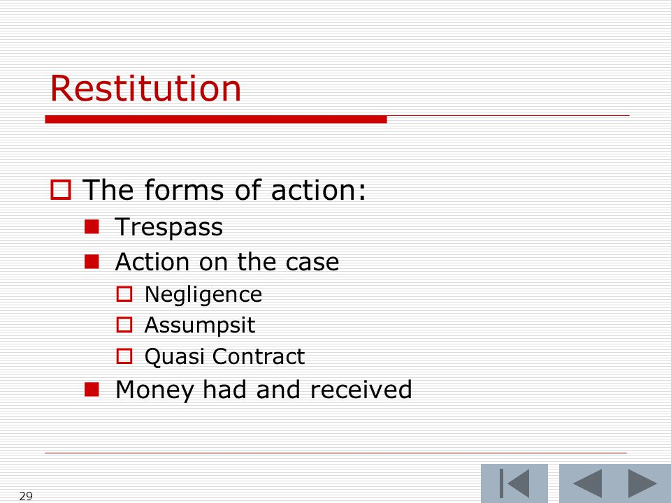 Restitution  The forms of action: Trespass Action on the case  Negligence  Assumpsit  Quasi Contract Money had and received 29