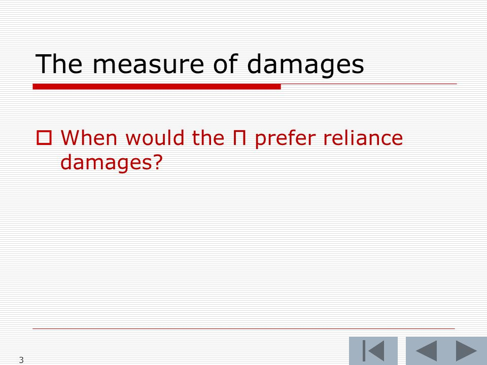The measure of damages  When would the Π prefer reliance damages 3