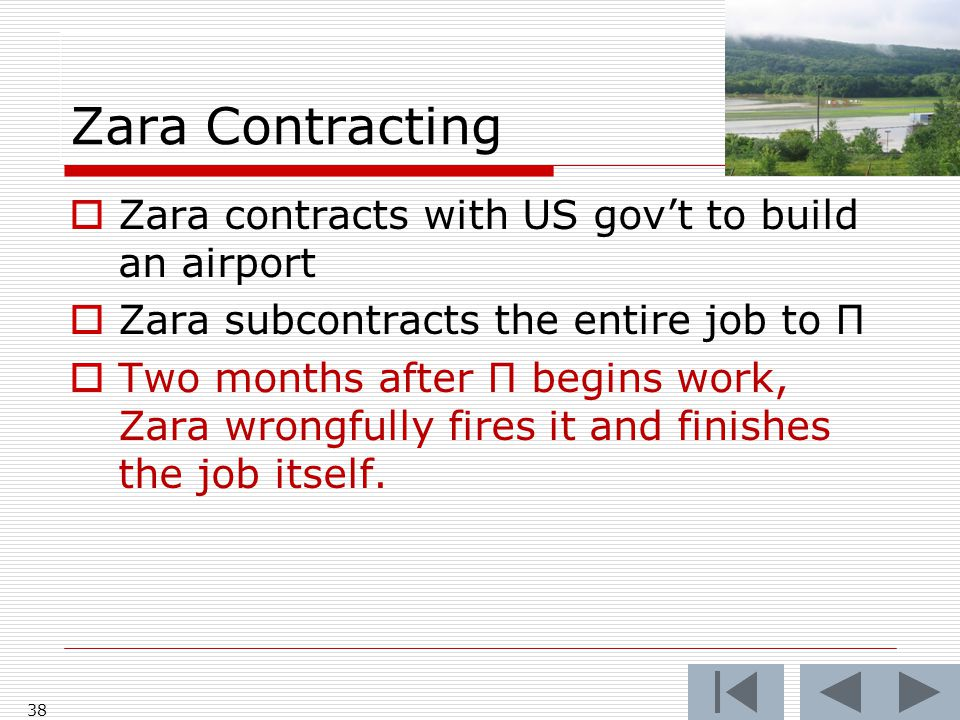 Zara Contracting 38  Zara contracts with US gov't to build an airport  Zara subcontracts the entire job to Π  Two months after Π begins work, Zara wrongfully fires it and finishes the job itself.