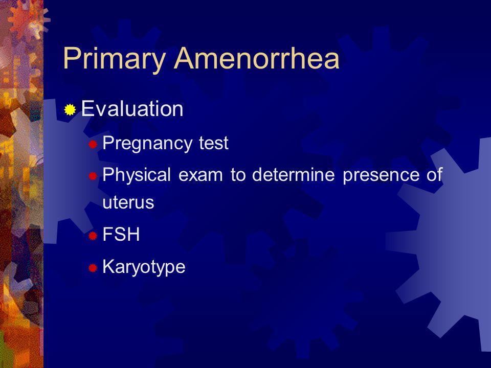 Primary Amenorrhea  Evaluation  Pregnancy test  Physical exam to determine presence of uterus  FSH  Karyotype